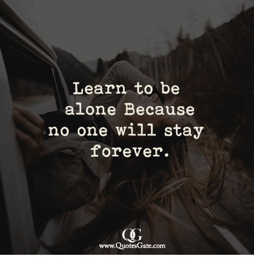 Being Alone, Forever, and Com: Learn to be  alone Because  no one will stay  forever.  www.QuotesGate.com