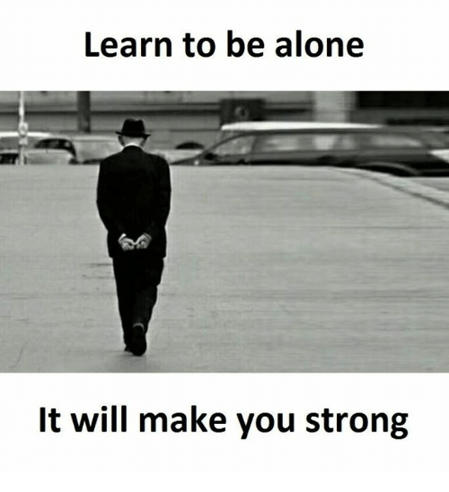 Being Alone, Strong, and Will: Learn to be alone  It will make you strong