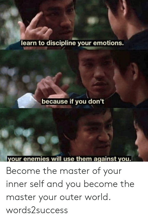 discipline: learn to discipline your emotions.  because if you don't  your enemies will use them against you Become the master of your inner self and you become the master your outer world. words2success