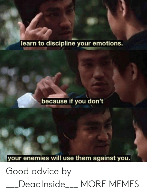 discipline: learn to discipline your emotions.  because if you don't  your enemies will use them against you. Good advice by ___DeadInside___ MORE MEMES