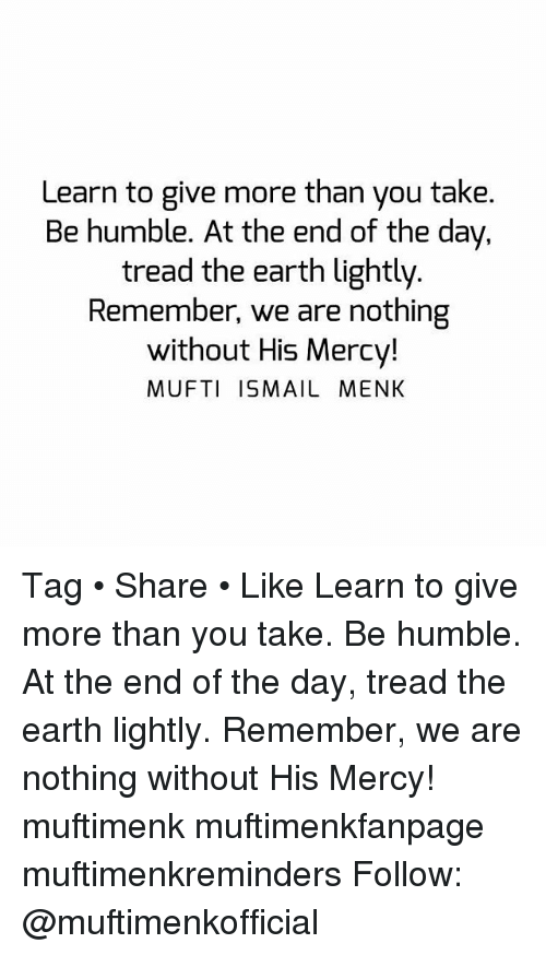 Memes, 🤖, and Earthing: Learn to give more than you take  Be humble. At the end of the day.  tread the earth lightly.  Remember, we are nothing  without His Mercy!  MUFTI ISMAIL MENK Tag • Share • Like Learn to give more than you take. Be humble. At the end of the day, tread the earth lightly. Remember, we are nothing without His Mercy! muftimenk muftimenkfanpage muftimenkreminders Follow: @muftimenkofficial