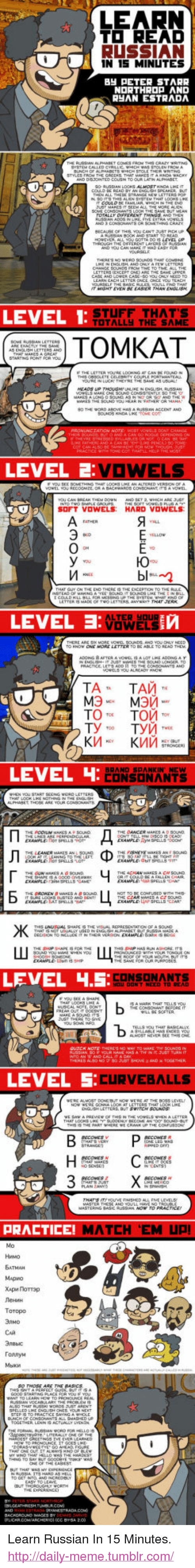 """Russian: LEARN  TO READ  RUSSIAN  IN 15 MINUTES  BH PETER STARR  늬AN ESTRADA  COLUSN TO CR  r war VEN  LEVEL 1  STUF  TOTALLy THE SAME  THAT'S  TOMKAT  SOFT VOWELS HARD VOWELS  LEVEL  VOWELSE  ТАТА ТАЙі  тото.  Той то.  LEVEL  CONSONANTS  LEVEL .5:  NT NEED TO  LEVEL 5  CURVEBALLS  PRACTICE!  MATCH EM UP  Нимо  ATMAH  MApHo  Хара. Поттар  Ленин  ToTopo  CAR  ronnyM <p>Learn Russian In 15 Minutes.<br/><a href=""""http://daily-meme.tumblr.com""""><span style=""""color: #0000cd;""""><a href=""""http://daily-meme.tumblr.com/"""">http://daily-meme.tumblr.com/</a></span></a></p>"""