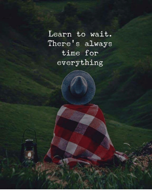Time, For, and Always: Learn to wait.  There's always  time for  everything