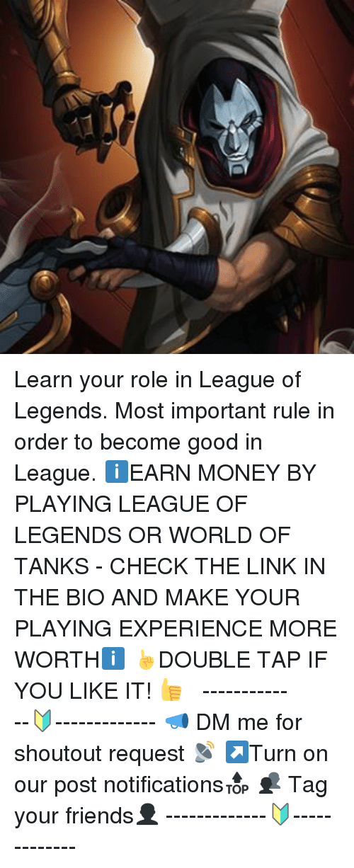 world of tank: Learn your role in League of Legends. Most important rule in order to become good in League. ℹEARN MONEY BY PLAYING LEAGUE OF LEGENDS OR WORLD OF TANKS - CHECK THE LINK IN THE BIO AND MAKE YOUR PLAYING EXPERIENCE MORE WORTHℹ ☝DOUBLE TAP IF YOU LIKE IT! 👍 ⠀⠀⠀⠀⠀⠀ ⠀⠀ -------------🔰------------- 📣 DM me for shoutout request 📡 ↗Turn on our post notifications🔝 👥 Tag your friends👤 -------------🔰-------------