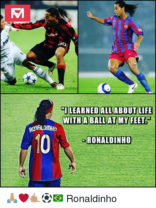 Life, Memes, and Ronaldinho: LEARNED ALL ABOUT LIFE  WITH A BALL AT MY FEET  OIALDINHa  10  RONALDINHO 🙏🏽❤🤙🏽⚽️🇧🇷 Ronaldinho