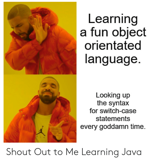 shout out: Learning  a fun object  orientated  language.  Looking up  the syntax  for switch-case  statements  every goddamn time. Shout Out to Me Learning Java