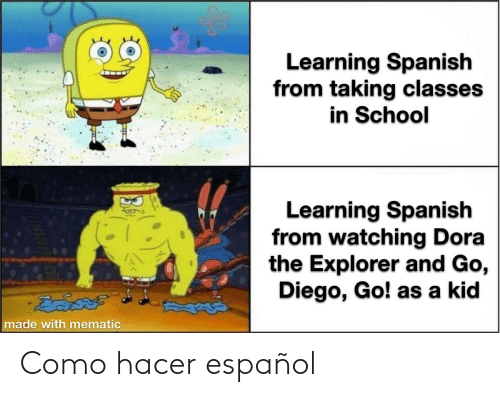 Como Hacer: Learning Spanish  from taking classes  in School  Learning Spanish  from watching Dora  the Explorer and Go,  Diego, Go! as a kid  వెడివ్  made with mematic Como hacer español