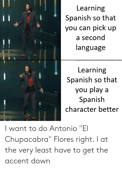 """chupacabra: Learning  Spanish so that  you can pick up  a second  language  Learning  Spanish so that  you play a  Spanish  character better I want to do Antonio """"El Chupacabra"""" Flores right. I at the very least have to get the accent down"""
