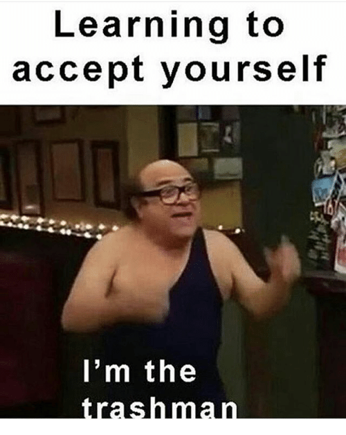 Memes, Trash, and 🤖: Learning to  accept yourself  I'm the  trash man