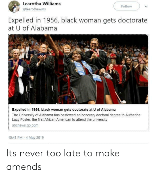 University of Alabama: Learotha Williams  @learothawms  Follow  Expelled in 1956, black woman gets doctorate  at U of Alabama  Expelled in 1956, black woman gets doctorate at U of Alabama  The University of Alabama has bestowed an honorary doctoral degree to Autherine  Lucy Foster, the first African American to attend the university  abcnews.go.com  10:41 PM - 4 May 2019 Its never too late to make amends