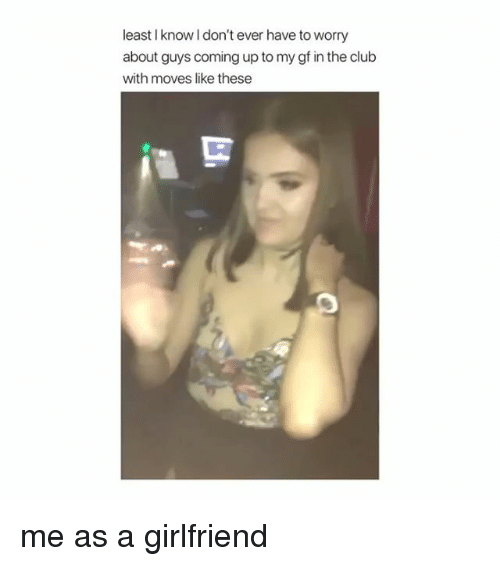 Club, Girl Memes, and Girlfriend: least I know l don't ever have to worry  about guys coming up to my gf in the club  with moves like these me as a girlfriend