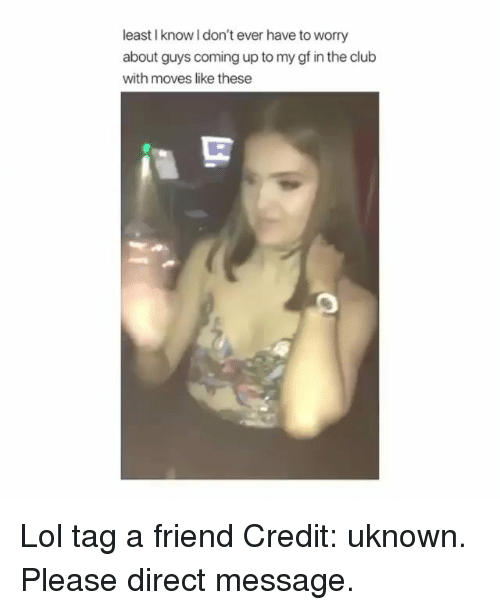 Club, Lol, and Memes: least I know l don't ever have to worry  about guys coming up to my gf in the club  with moves like these Lol tag a friend Credit: uknown. Please direct message.