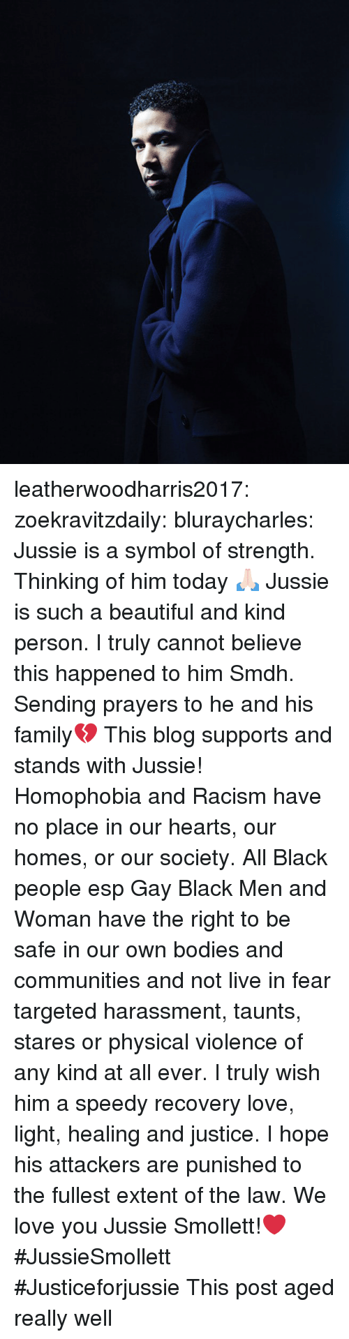 speedy: leatherwoodharris2017:  zoekravitzdaily:  bluraycharles:  Jussie is a symbol of strength. Thinking of him today 🙏🏻  Jussie is such a beautiful and kind person. I truly cannot believe this happened to him Smdh. Sending prayers to he and his family💔  This blog supports and stands with Jussie! Homophobia and Racism have no place in our hearts, our homes, or our society.  All Black people esp Gay Black Men and Woman have the right to be safe in our own bodies and communities and not live in fear targeted harassment, taunts, stares or physical violence of any kind at all ever. I truly wish him a speedy recovery love, light, healing and justice. I hope his attackers are punished to the fullest extent of the law. We love you Jussie Smollett!❤ #JussieSmollett  #Justiceforjussie   This post aged really well
