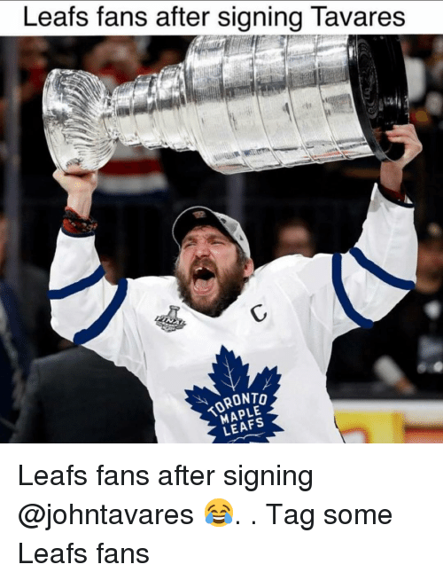 leafs: Leats fans after signing lavares  RONTo  MAPLE  LEAFS Leafs fans after signing @johntavares 😂. . Tag some Leafs fans
