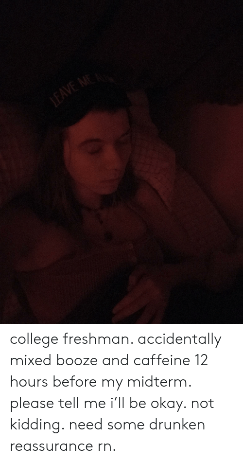 college freshman: LEAVE college freshman. accidentally mixed booze and caffeine 12 hours before my midterm. please tell me i'll be okay. not kidding. need some drunken reassurance rn.