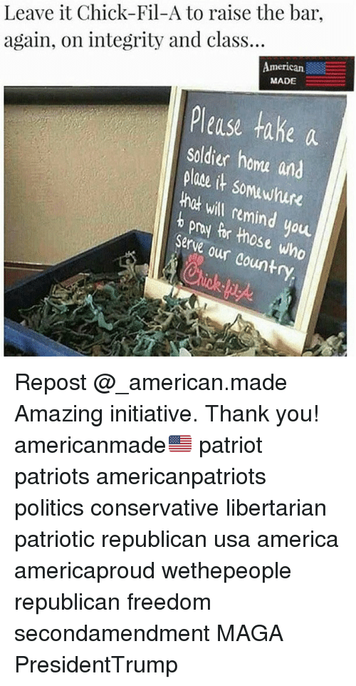 America, Chick-Fil-A, and Memes: Leave it Chick-Fil-A to raise the bar  again, on integrity and class...  Americ㏂  merican  MADE  Please take a  soldier homa and  plae it somawhure  hck will remind you  b pry Pr those who  Serve our country Repost @_american.made Amazing initiative. Thank you! americanmade🇺🇸 patriot patriots americanpatriots politics conservative libertarian patriotic republican usa america americaproud wethepeople republican freedom secondamendment MAGA PresidentTrump