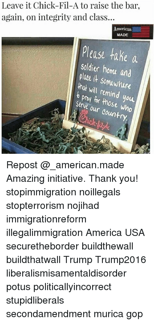 Remindes: Leave it Chick-Fil-A to raise the bar  again, on integrity and class...  merican  MADE  Please take a  Soldier homa and  plae it somawhure  hck will remind you  b pry pr those who  Serve our country Repost @_american.made Amazing initiative. Thank you! stopimmigration noillegals stopterrorism nojihad immigrationreform illegalimmigration America USA securetheborder buildthewall buildthatwall Trump Trump2016 liberalismisamentaldisorder potus politicallyincorrect stupidliberals secondamendment murica gop