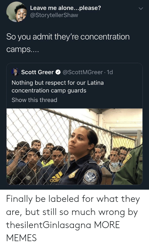 camps: Leave me alone...please?  @StorytellerShaw  So you admit they're concentration  camps...  @ScottMGreer 1d  Scott Greer  Nothing but respect for our Latina  oncentration camp guards  Show this thread  odir Finally be labeled for what they are, but still so much wrong by thesilentGinlasagna MORE MEMES