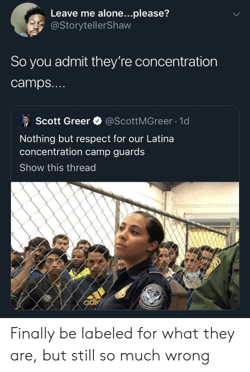 camps: Leave me alone...please?  @StorytellerShaw  So you admit they're concentration  camps...  @ScottMGreer 1d  Scott Greer  Nothing but respect for our Latina  oncentration camp guards  Show this thread  odir Finally be labeled for what they are, but still so much wrong