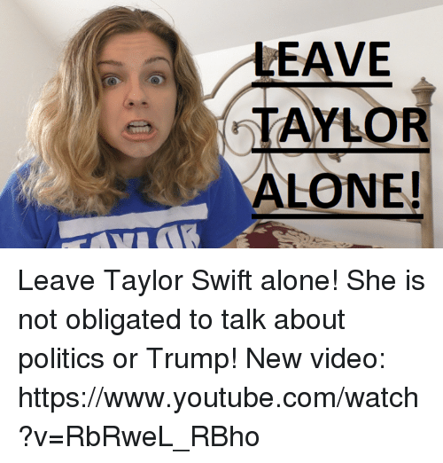 Swifting: LEAVE  TAYLOR  ALONE! Leave Taylor Swift alone! She is not obligated to talk about politics or Trump!  New video: https://www.youtube.com/watch?v=RbRweL_RBho