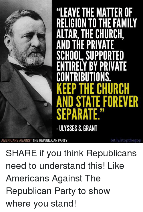"Church, Family, and Party: ""LEAVE THE MATTER OF  RELIGION TO THE FAMILY  ALTAR, THE CHURCH  AND THE PRIVATE  SCHOOL SUPPORTED  ENTIRELY BY PRIVATE  CONTRIBUTIONS  KEEP THE CHURCH  AND STATE FOREVER  SEPARATE.""  ULYSSES S. GRANT  bit.ly/stopthegop  AMERICANS AGAINST  THE REPUBLICAN PARTY SHARE if you think Republicans need to understand this!  Like Americans Against The Republican Party to show where you stand!"