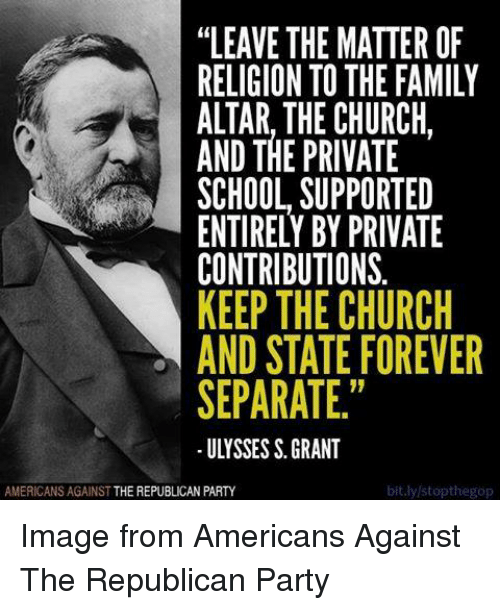 "Church, Family, and Party: ""LEAVE THE MATTER OF  RELIGION TO THE FAMILY  ALTAR. THE CHURCH.  AND THE PRIVATE  SCHOOL SUPPORTED  ENTIRELY BY PRIVATE  CONTRIBUTIONS.  KEEP THE CHURCH  AND STATE FOREVER  SEPARATE.""  bit.ly/stopthegop  AMERICANS AGAINST THE REPUBLICAN PARTY Image from Americans Against The Republican Party"