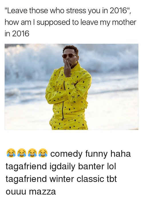 "Memes, Classical, and 🤖: ""Leave those who stress you in 2016"",  how am I supposed to leave my mother  in 2016 😂😂😂😂 comedy funny haha tagafriend igdaily banter lol tagafriend winter classic tbt ouuu mazza"