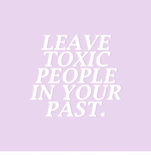 Toxic People: LEAVE  TOXIC  PEOPLE  IN YOUR  PAST