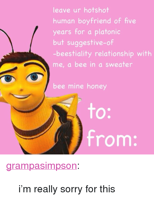 "Sorry: leave ur hotshot  human boyfriend of five  years for a platonic  but suggestive-of  -beestiality relationship with  me, a bee in a sweater  bee mine honey  to  from: <p><a class=""tumblr_blog"" href=""http://grampasimpson.tumblr.com/post/73947981664"">grampasimpson</a>:</p> <blockquote> <p>i'm really sorry for this</p> </blockquote>"