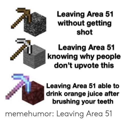 orange juice: Leaving Area 51  without getting  shot  Leaving Area 51  knowing why people  don't upvote this  Leaving Area 51 able to  |drink orange juice after  brushing your teeth memehumor:  Leaving Area 51