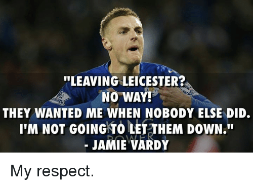 "vardy: ""LEAVING LEICESTER?  NO WAY!  THEY WANTED ME WHEN NOBODY ELSE DID.  I'M NOT GOING TO LET THEM DOWN.  JAMIE VARDY My respect."