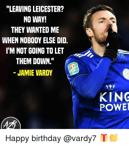 "Leicester: ""LEAVING LEICESTER?  NO WAY!  THEY WANTED ME  WHEN NOBODY ELSE DID.  I'M NOT GOING TO LET  THEM DOWN.""  JAMIE VARDY  KING  POWE Happy birthday @vardy7 🎁👏"
