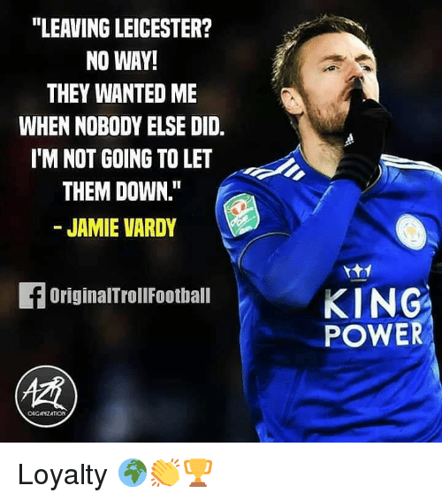 "vardy: ""LEAVING LEICESTER?  NO WAY!  THEY WANTED ME  WHEN NOBODY ELSE DID.  IM NOT GOING TO LET  THEM DOWN.""  - JAMIE VARDY  KING  POWER  OriginalTrollFootball  ORGANZATION Loyalty 🌍👏🏆"