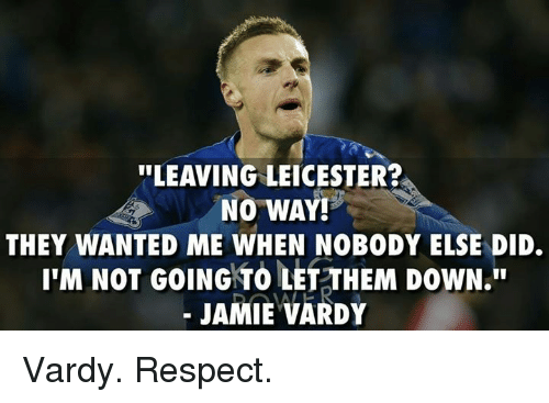 "Jamie Vardy: ""LEAVING LEICESTER?  NO WAY!  THEY WANTED ME WHEN NOBODY ELSE DID.  I'M NOT GOING TO LET THEM DOWN.  JAMIE VARDY Vardy. Respect."