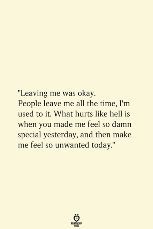 """unwanted: """"Leaving me was okay.  People leave me all the time, I'm  used to it. What hurts like hell is  when you made me feel so damn  special yesterday, and then make  me feel so unwanted today.""""  RELATIONSHIP  ES"""