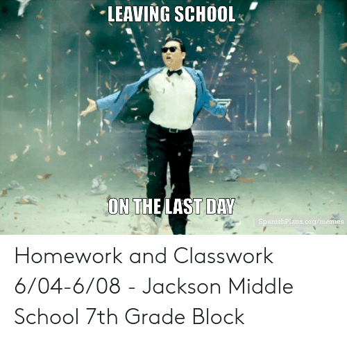 End Of School Year Meme: LEAVING SCHOOL  ON THE LAST DAY  SpanishPlans.org/memes Homework and Classwork 6/04-6/08 - Jackson Middle School 7th Grade Block