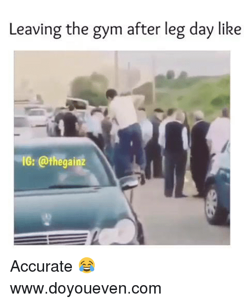 After Leg Day: Leaving the gym after leg day like  IG: @thegainz Accurate 😂  www.doyoueven.com