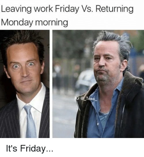 Friday, It's Friday, and Memes: Leaving work Friday Vs. Returning  Monday morning  ako It's Friday...