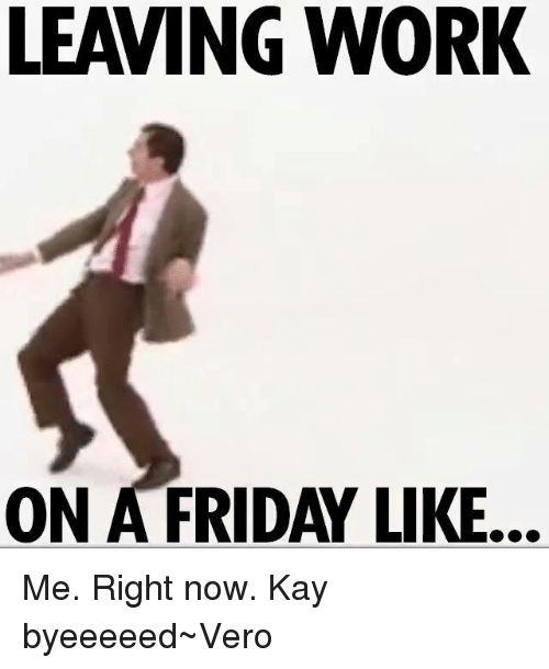 Friday, Work, and Girl Memes: LEAVING WORK  ON A FRIDAY LIKE. Me. Right now. Kay byeeeeed~Vero