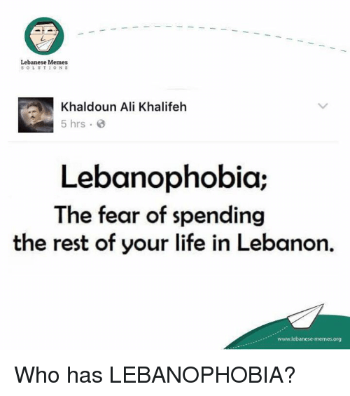 Meme S: Lebanese Memes  S O L U T 1 O N S  Khaldoun Ali Khalifeh  5 hrs.  Lebanophobia;  The fear of spending  the rest of your life in Lebanon.  www.lebanese-me  memesorg Who has LEBANOPHOBIA?