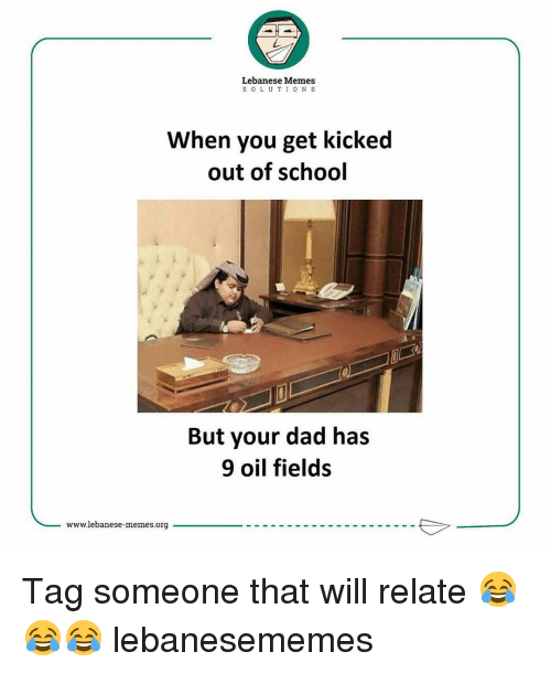 kicked out: Lebanese Memes  S o L U T I O N S  When you get kicked  out of school  But your dad has  9 oil fields  www.lebanese-memes.org Tag someone that will relate 😂😂😂 lebanesememes