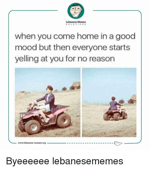 Mood, Lebanese, and International: Lebanese Memes  S O L U T I O N S  when you come home in a good  mood but then everyone starts  yelling at you for no reason  www.lebanese-memes.org Byeeeeee lebanesememes