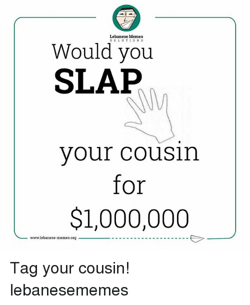 Lebanese: Lebanese Memes  SOLUTION S  Would you  SLAP  your cousin  for  $1,000,000  www.lebanese.memes.org- Tag your cousin! lebanesememes
