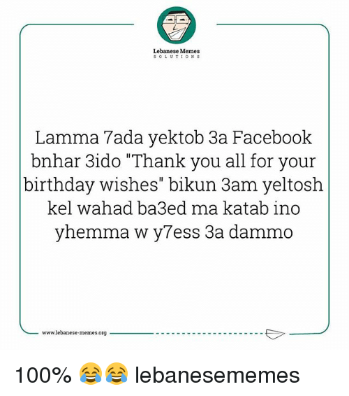 "Lebanese: Lebanese Memes  soLUTIONS  Lamma 7ada yektob 3a Facebook  bnhar 3ido ""Thank you all for your  birthday wishes"" bikun 3am yeltosh  kel wahad ba3ed ma katab ino  yhemma w y7ess 3a dammo  www.lebanese memes.org 100% 😂😂 lebanesememes"