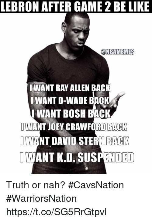 Be Like, Lebron, and Ray Allen: LEBRON AFTER GAME2 BE LIKE  (CDNBAMEMESS  WANT RAY ALLEN BACK  WANT D-WADE BACK  I WANT BOSH BACK  I WANT JOEY CRAWFORD BACK  WANT DAVID STERN BACK  I ANTK.D. NDED Truth or nah? #CavsNation #WarriorsNation https://t.co/SG5RrGtpvl
