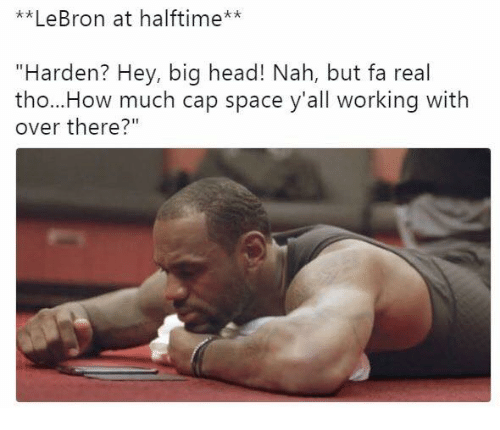 "Head, Lebron, and Space: **LeBron at halftime**  ""Harden? Hey, big head! Nah, but fa real  tho...How much cap space y'all working with  over there?"""
