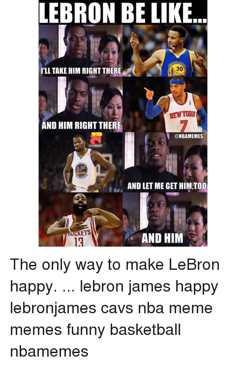Funny Basketball: LEBRON BE LIKE  DEN S  ILL TAKE HIM RIGHT THERE  AND HIM RIGHT THERE  @NBAMEMES  35  ARRIOT  AND LET ME GET HIM,TOO  UCKETS  AND HIM The only way to make LeBron happy. ... lebron james happy lebronjames cavs nba meme memes funny basketball nbamemes