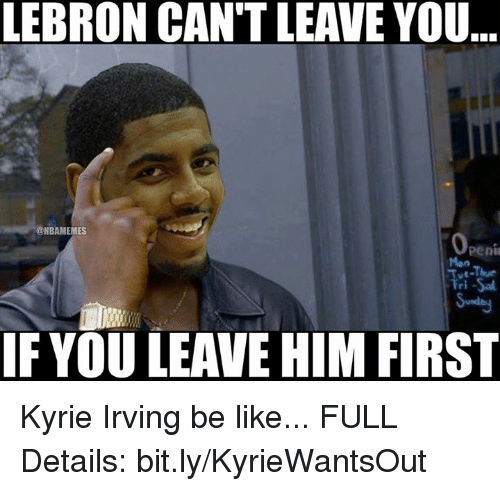 Be Like, Kyrie Irving, and Nba: LEBRON CAN'T LEAVE YOU..  @NBAMEMES  pen  -Thue  Men  IF YOU LEAVE HIM FIRST Kyrie Irving be like... FULL Details: bit.ly/KyrieWantsOut
