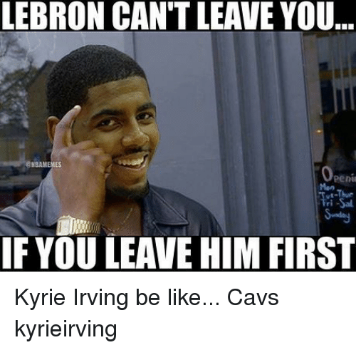 Penies: LEBRON CAN'T LEAVE YOU  NBAMEMES  Peni  ri  IF YOU LEAVE HIM FIRST Kyrie Irving be like... Cavs kyrieirving