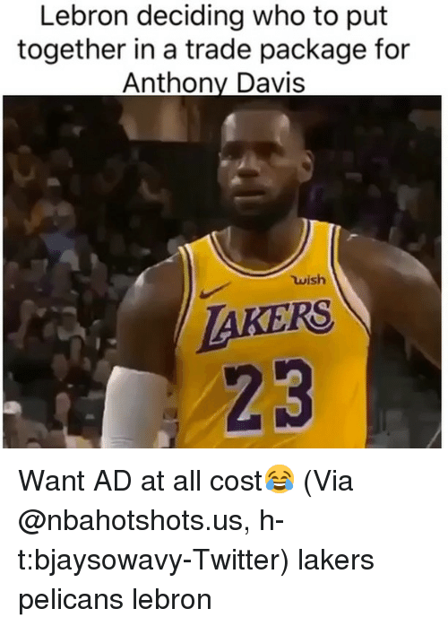 Anthony Davis: Lebron deciding who to put  together in a trade package for  Anthony Davis  ใน ish  AKERS  23 Want AD at all cost😂 (Via @nbahotshots.us, h-t:bjaysowavy-Twitter) lakers pelicans lebron